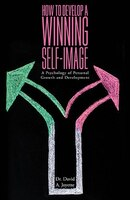 How to Develop a Winning Self-Image: A Psychology of Personal Growth and Development