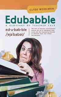 Edubabble: A Glossary of Teacher Talk by Clyde Woolman