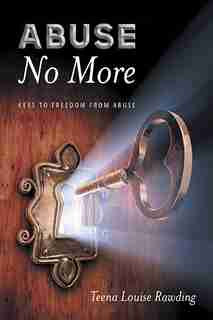 Abuse No More: Keys to Freedom From Abuse by Teena Louise Rawding