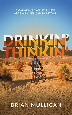 Drinkin' Thinkin': a Canadian cyclist's view atop an American barstool by Brian Mulligan
