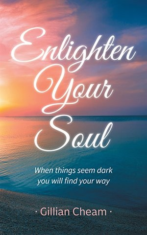 Enlighten Your Soul: When Things Seem Dark  You Will Find Your Way by Gillian Cheam