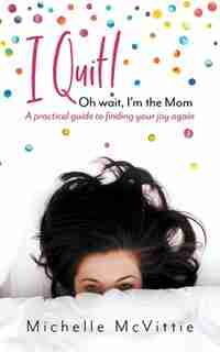 I Quit! Oh wait, I'm the Mom: A practical guide to finding your joy again by Michelle McVittie