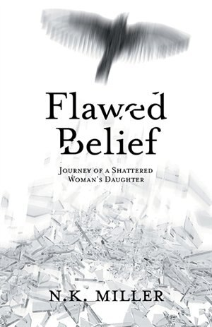 Flawed Belief: Journey of a Shattered Woman's Daughter by N.K. Miller