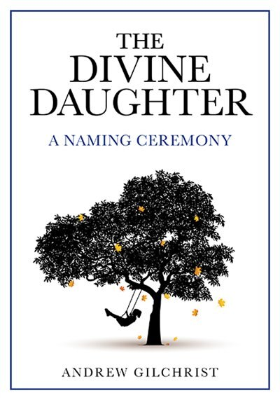 The Divine Daughter: A Naming Ceremony by Andrew Gilchrist