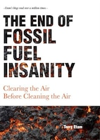 The End of Fossil Fuel Insanity: Clearing the Air Before Cleaning the Air