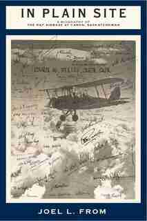 In Plain Site: A Biography Of The Raf Airbase At Caron, Saskatchewan by Joel L. From