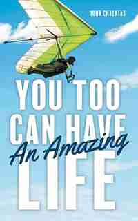 You Too Can Have An Amazing Life by John Chalkias