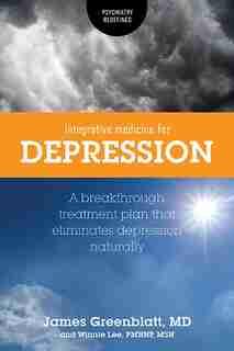 Integrative Medicine for Depression: A Breakthrough Treatment Plan that Eliminates Depression Naturally by James Greenblatt