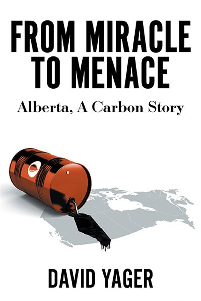 From Miracle To Menace: Alberta, A Carbon Story by David Yager