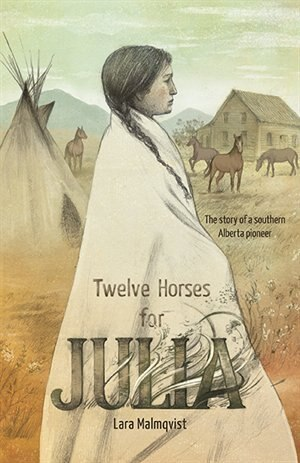 Twelve Horses For Julia: The Story Of A Southern Alberta Pioneer by Lara Malmqvist