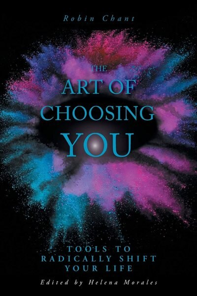 The Art Of Choosing You: Tools To Radically Shift Your Life by Robin Chant