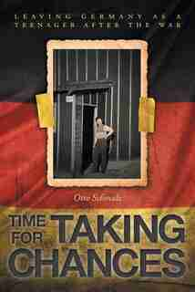 Time for Taking Chances: Leaving Germany as a Teenager after the War by Otto Schmalz
