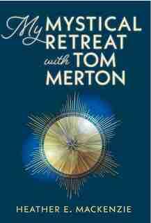 My Mystical Retreat With Tom Merton by Heather E Mackenzie