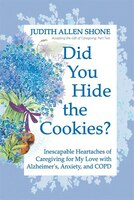 Did You Hide The Cookies?: Inescapable Heartaches Of Caregiving For My Love With Alzheimer's…