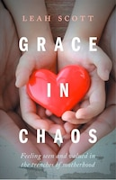 Grace in Chaos: Feeling Seen and Valued in the Trenches of Motherhood