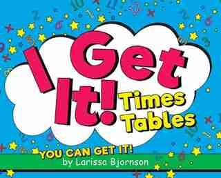 I Get It! Times Tables: You Can Get It! by Larissa Bjornson