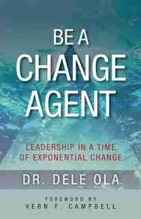 Be A Change Agent: Leadership In A Time Of Exponential Change by Dele Ola