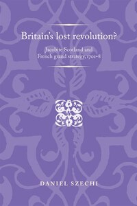 Britains lost revolution?: Jacobite Scotland and French grand strategy, 1701-8