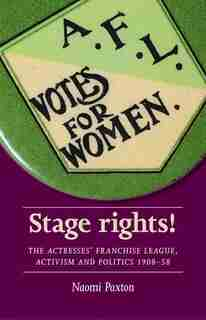 Stage Rights!: The Actresses' Franchise League, Activism And Politics 1908-58 by Naomi Paxton