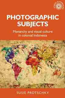 Photographic Subjects: Monarchy And Visual Culture In Colonial Indonesia by Susie Protschky