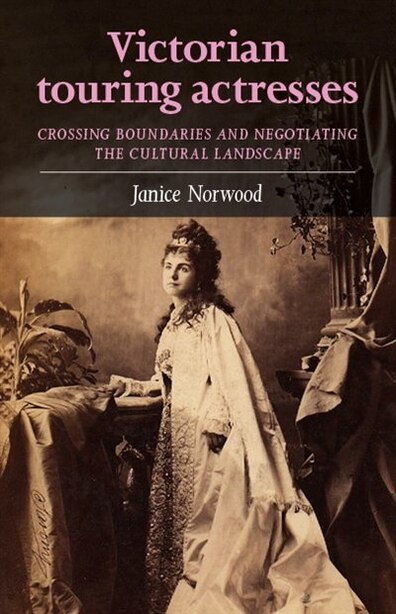 Victorian Touring Actresses: Crossing Boundaries And Negotiating The Cultural Landscape by Janice Norwood