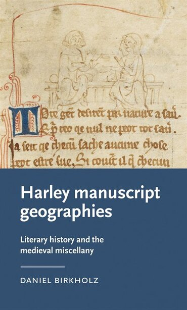 Harley Manuscript Geographies: Literary History And The Medieval Miscellany by Daniel Birkholz