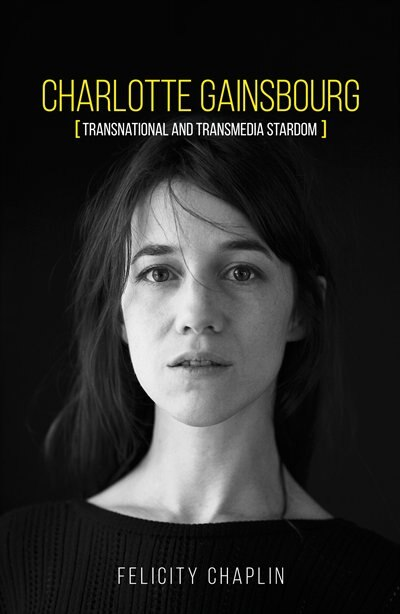 Charlotte Gainsbourg: Transnational And Transmedia Stardom by Felicity Chaplin