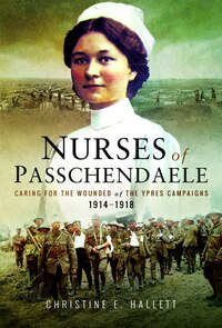 The Nurses Of Passchendaele: Tending The Wounded Of Ypres Campaigns 1914 - 1918