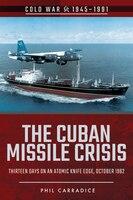 The Cuban Missile Crisis: Thirteen Days On An Atomic Knife Edge, October 1962