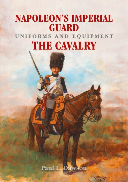 Napoleon's Imperial Guard Uniforms And Equipment. Volume 2: The Cavalry by Paul L Dawson