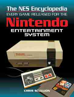 The Nes Encyclopedia: Every Game Released For The Nintendo Entertainment System by Chris Scullion