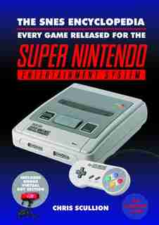 The Snes Encyclopedia: Every Game Released For The Super Nintendo Entertainment System by Chris Scullion