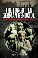The Forgotten German Genocide: Revenge Cleansing In Eastern Europe, 1945-50