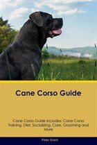 Cane Corso Guide Cane Corso Guide Includes: Cane Corso Training, Diet, Socializing, Care, Grooming…