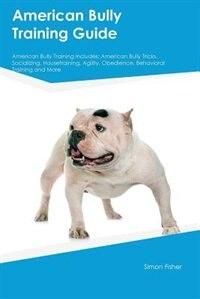 American Bully Training Guide American Bully Training Includes: American Bully Tricks, Socializing…