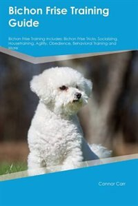 Bichon Frise Training Guide Bichon Frise Training Includes: Bichon Frise Tricks, Socializing…