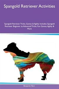 Spangold Retriever Activities Spangold Retriever Tricks, Games & Agility Includes: Spangold Retriever Beginner to Advanced Tricks, Fun Games, Agility & More by Benjamin Hart