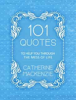 101 Quotes To Help You Through The Mess Of Life by Catherine MacKenzie