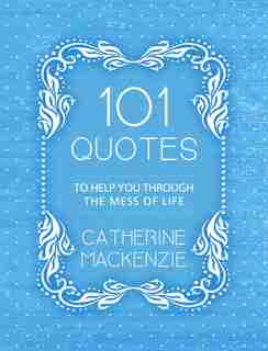 101 Quotes To Help You Through The Mess Of Life de Catherine MacKenzie