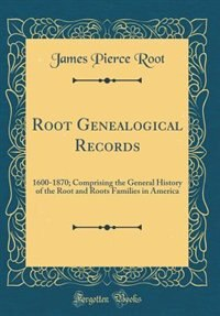 Root Genealogical Records: 1600-1870; Comprising the General History of the Root and Roots Families in America (Classic Reprin by James Pierce Root