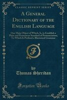 A General Dictionary of the English Language: One Main Object of Which, Is, to Establish a Plain…