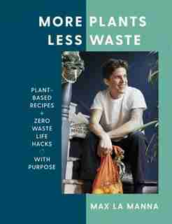 More Plants Less Waste: Plant-based Recipes + Zero Waste Life Hacks With Purpose by Max La Manna