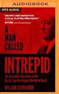 A Man Called Intrepid: The Incredible Wwii Narrative Of The Hero Whose Spy Network And Secret Diplomacy Changed The Course by William Stevenson