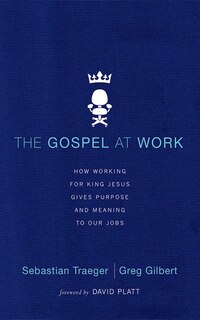 The Gospel At Work: How Working For King Jesus Gives Purpose And Meaning To Our Jobs