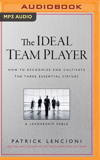 The Ideal Team Player: How To Recognize And Cultivate The Three Essential Virtues: A Leadership Fable by Patrick Lencioni