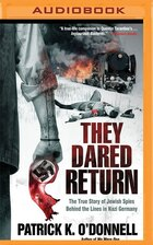 They Dared Return: The True Story Of Jewish Spies Behind The Lines In Nazi Germany