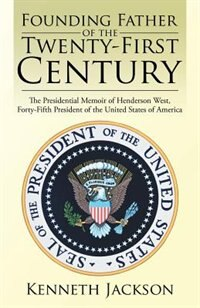 Founding Father of the Twenty-First Century: The Presidential Memoir of Henderson West, Forty-Fifth…