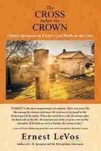 The Cross before the Crown: Charles Spurgeon on Christ's Last Words on the Cross by Ernest LeVos