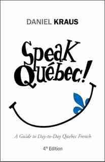 Speak Québec!: A Guide to Day-to-Day Quebec French by Daniel Kraus