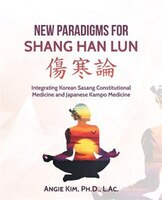 New Paradigms for Shang Han Lun: Integrating Korean Sasang Constitutional Medicine and Japanese…